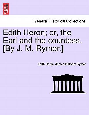 Edith Heron; or, the Earl and the countess. [By J. M. Rymer.], Heron, Edith; Rymer, James Malcolm