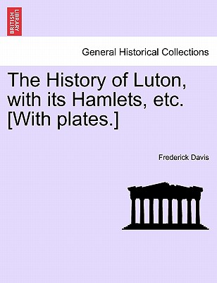 The History of Luton, with its Hamlets, etc. [With plates.], Davis, Frederick