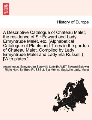Image for A   Descriptive Catalogue of Chateau Malet, the Residence of Sir Edward and Lady Ermyntrude Malet, Etc. (Alphabetical Catalogue of Plants and Trees in
