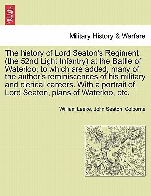 The history of Lord Seaton's Regiment (the 52nd Light Infantry) at the Battle of Waterloo; to which are added, many of the author's reminiscences of his military and clerical careers. Vol. I, Leeke, William; Colborne, John Seaton.
