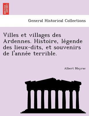 Villes et villages des Ardennes. Histoire, le?gende des lieux-dits, et souvenirs de l'anne?e terrible. (French Edition), Meyrac, Albert
