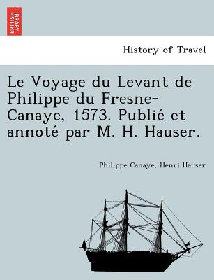 Le Voyage du Levant de Philippe du Fresne-Canaye, 1573. Publie? et annote? par M. H. Hauser. (French Edition), Canaye, Philippe; Hauser, Henri