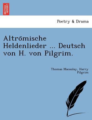 Altro?mische Heldenlieder ... Deutsch von H. von Pilgrim., Macaulay, Thomas; Pilgrim, Harry