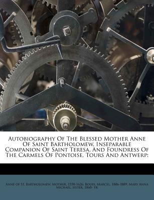 Autobiography Of The Blessed Mother Anne Of Saint Bartholomew, Inseparable Companion Of Saint Teresa, And Foundress Of The Carmels Of Pontoise, Tours And Antwerp, 1806-1889, Bouix Marcel