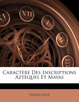 Caract�re Des Inscriptions Azt�ques Et Mayas (French Edition), Seler, Eduard