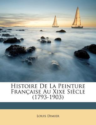 Histoire De La Peinture Fran‡aise Au Xixe SiŠcle (1793-1903) (French Edition), Dimier, Louis