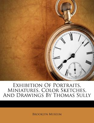 Exhibition Of Portraits, Miniatures, Color Sketches, And Drawings By Thomas Sully, Brooklyn Museum (Author)