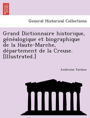 Grand Dictionnaire historique, ge?ne?alogique et biographique de la Haute-Marche, de?partement de la Creuse. [Illustrated.] (French Edition), Tardieu, Ambroise