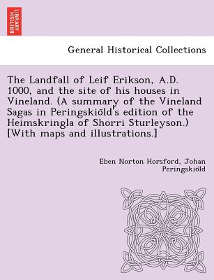 The Landfall of Leif Erikson, A.D. 1000, and the site of his houses in Vineland. (A summary of the Vineland Sagas in Peringskio?ld's edition of the ... Sturleyson.) [With maps and illustrations.], Horsford, Eben Norton; Peringskio?ld, Johan