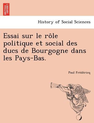Essai sur le r�le politique et social des ducs de Bourgogne dans les Pays-Bas. (French Edition), Fre?de?ricq, Paul