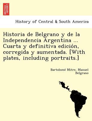 Image for Historia de Belgrano y de la Independencia Argentina ... Cuarta y definitiva edicio?n, corregida y aumentada. [With plates, including portraits.]