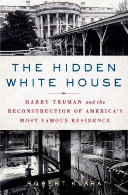 Image for Hidden White House: Harry Truman and the Reconstruction of America?s Most Famous Residence