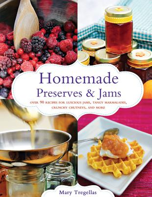 Homemade Preserves & Jams: Over 90 Recipes for Luscious Jams, Tangy Marmalades, Crunchy Chutneys, and More, Mary Tregellas  (Author)