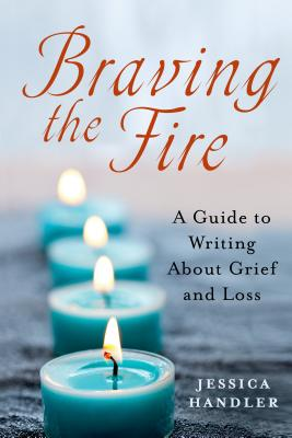 BRAVING THE FIRE: A GUIDE TO WRITING ABOUT GRIEF AND LOSS, HANDLER, JESSICA