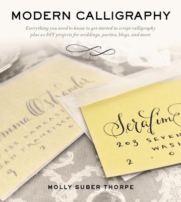Modern Calligraphy: Everything You Need to Know to Get Started in Script Calligraphy, Molly Suber Thorpe