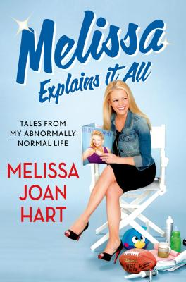 MELISSA EXPLAINS IT ALL: TALES FROM MY ABNORMALLY NORMAL LIFE, HART, MELISSA JOAN