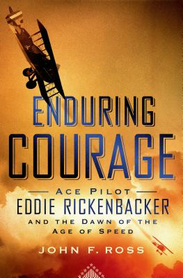 Enduring Courage: Ace Pilot Eddie Rickenbacker and the Dawn of the Age of Speed, Ross, John F.