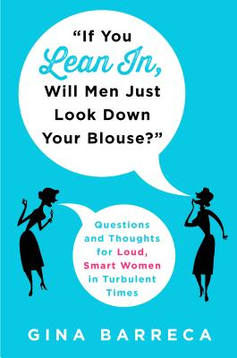 """Image for """"If You Lean In, Will Men Just Look Down Your Blouse?"""": Questions and Thoughts for Loud, Smart Women in Turbulent Times"""