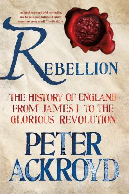 Rebellion: The History of England from James I to the Glorious Revolution, Ackroyd, Peter