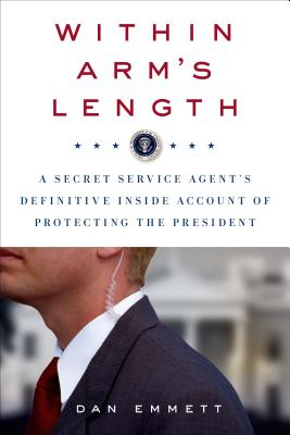 Within Arm's Length: A Secret Service Agent's Definitive Inside Account of Protecting the President, Emmett, Dan