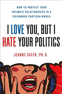 "Image for ""I Love You, but I Hate Your Politics: How to Protect Your Intimate Relationships in a Poisonous Partisan World"""