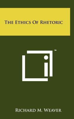 The Ethics Of Rhetoric, Weaver, Richard M.