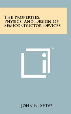 The Properties, Physics, And Design Of Semiconductor Devices, Shive, John N.