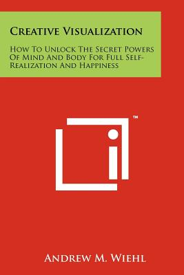 Creative Visualization: How To Unlock The Secret Powers Of Mind And Body For Full Self-Realization And Happiness, Wiehl, Andrew M.