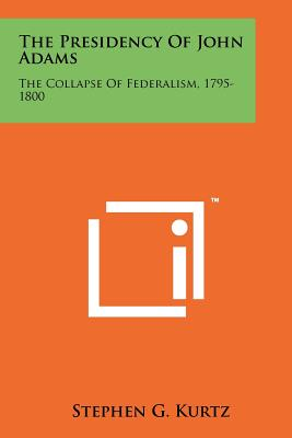 The Presidency Of John Adams: The Collapse Of Federalism, 1795-1800, Kurtz, Stephen G.