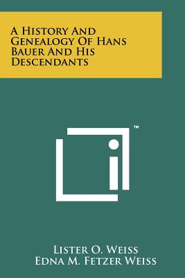 A History And Genealogy Of Hans Bauer And His Descendants, Weiss, Lister O.; Weiss, Edna M. Fetzer