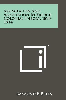Assimilation And Association In French Colonial Theory, 1890-1914, Betts, Raymond F.