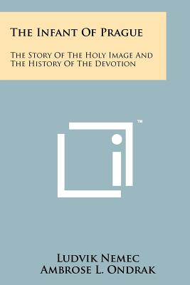 The Infant Of Prague: The Story Of The Holy Image And The History Of The Devotion, Nemec, Ludvik