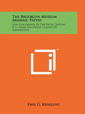 The Brooklyn Museum Aramaic Papyri: New Documents Of The Fifth Century B. C. From The Jewish Colony Of Elephantine, Kraeling, Emil G.