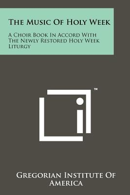 The Music Of Holy Week: A Choir Book In Accord With The Newly Restored Holy Week Liturgy (Latin Edition)