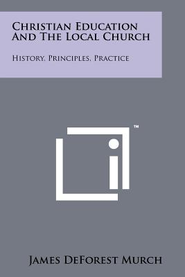 Image for Christian Education and the Local Church: History, Principles, Practice