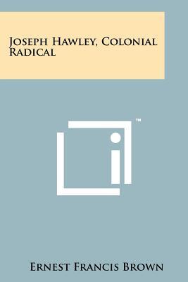 Joseph Hawley, Colonial Radical, Brown, Ernest Francis