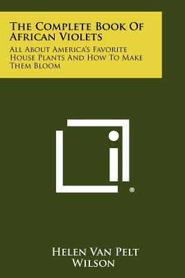 The Complete Book Of African Violets: All About America's Favorite House Plants And How To Make Them Bloom, Wilson, Helen Van Pelt