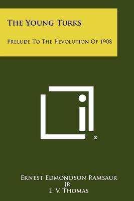 The Young Turks: Prelude To The Revolution Of 1908, Ramsaur Jr., Ernest Edmondson
