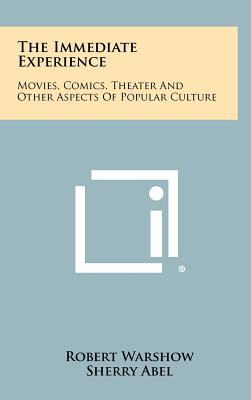 The Immediate Experience: Movies, Comics, Theater And Other Aspects Of Popular Culture, Warshow, Robert