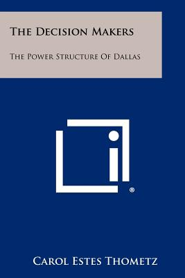 The Decision Makers: The Power Structure of Dallas, Thometz, Carol Estes