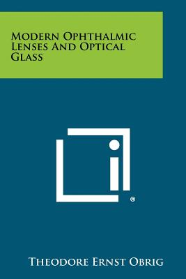 Modern Ophthalmic Lenses And Optical Glass, Obrig, Theodore Ernst