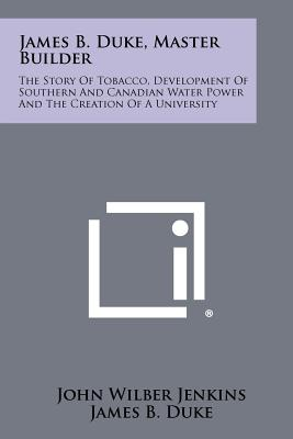 James B. Duke, Master Builder: The Story Of Tobacco, Development Of Southern And Canadian Water Power And The Creation Of A University, Jenkins, John Wilber