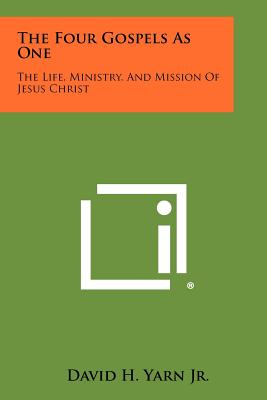 The Four Gospels As One: The Life, Ministry, And Mission Of Jesus Christ, Yarn Jr., David H.