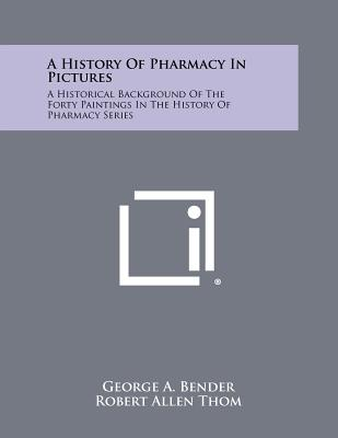 A History Of Pharmacy In Pictures: A Historical Background Of The Forty Paintings In The History Of Pharmacy Series, Bender, George A.
