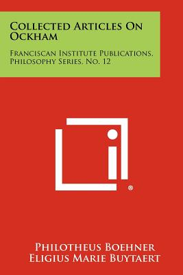 Collected Articles On Ockham: Franciscan Institute Publications, Philosophy Series, No. 12, Boehner, Philotheus