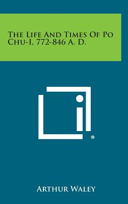The Life and Times of Po Chu-I, 772-846 A. D., Waley, Arthur