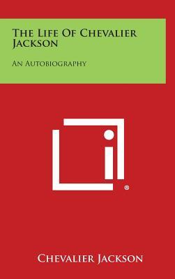 The Life of Chevalier Jackson: An Autobiography, Jackson, Chevalier