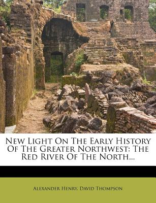 New Light On The Early History Of The Greater Northwest: The Red River Of The North..., Alexander Henry (Author), David Thompson (Author)