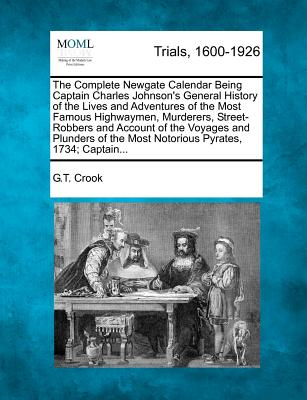 The Complete Newgate Calendar Being Captain Charles Johnson's General History of the Lives and Adventures of the Most Famous Highwaymen, Murderers, ... the Most Notorious Pyrates, 1734; Captain..., Crook, G.T.