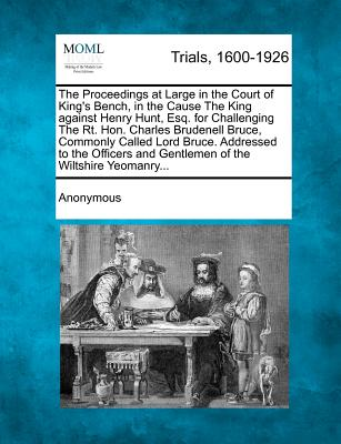 The Proceedings at Large in the Court of King's Bench, in the Cause The King against Henry Hunt, Esq. for Challenging The Rt. Hon. Charles Brudenell ... and Gentlemen of the Wiltshire Yeomanry..., Anonymous